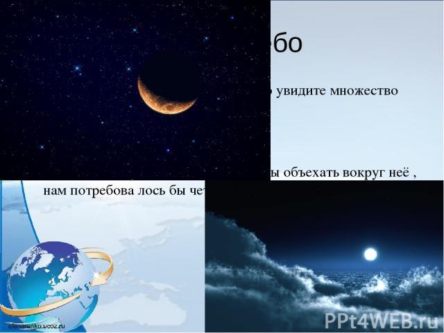 Ночное небо Если вы посмотрите на ночное небо, то увидите множество маленьких мерцающих звёзд. На небе вы сможете найти луну. Но это небольшая часть космоса. Луна кажется маленькой, однако, чтобы объехать вокруг неё , нам потребова лось бы четыре дня.