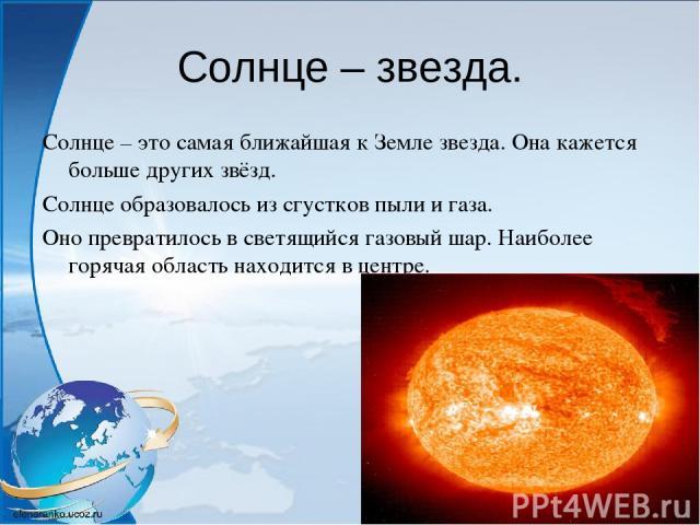 Солнце – звезда. Солнце – это самая ближайшая к Земле звезда. Она кажется больше других звёзд. Солнце образовалось из сгустков пыли и газа. Оно превратилось в светящийся газовый шар. Наиболее горячая область находится в центре.