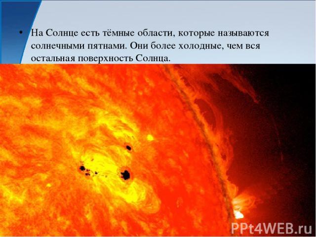 На Солнце есть тёмные области, которые называются солнечными пятнами. Они более холодные, чем вся остальная поверхность Солнца.