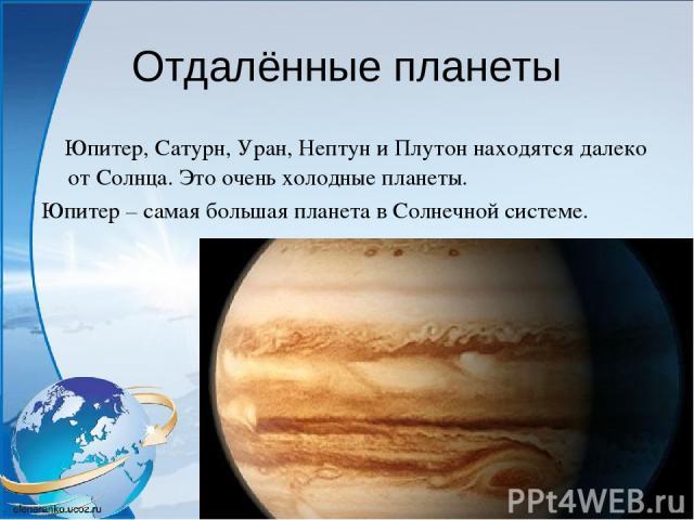 Отдалённые планеты Юпитер, Сатурн, Уран, Нептун и Плутон находятся далеко от Солнца. Это очень холодные планеты. Юпитер – самая большая планета в Солнечной системе.