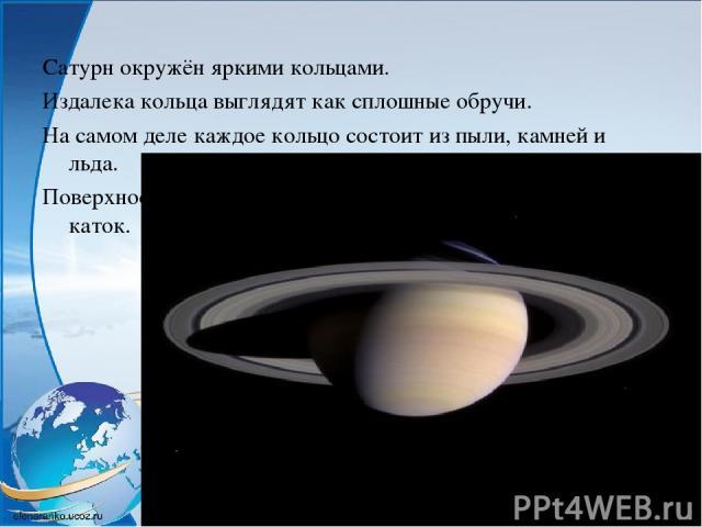 Сатурн окружён яркими кольцами. Издалека кольца выглядят как сплошные обручи. На самом деле каждое кольцо состоит из пыли, камней и льда. Поверхность Плутона скована льдом и похожа на гигантский каток.