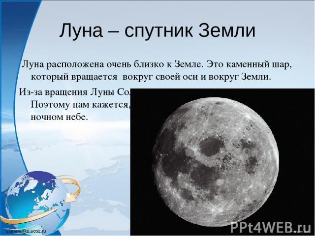 Луна – спутник Земли Луна расположена очень близко к Земле. Это каменный шар, который вращается вокруг своей оси и вокруг Земли. Из-за вращения Луны Солнце освещает разные её части. Поэтому нам кажется, что Луна меняет свою форму в ночном небе.
