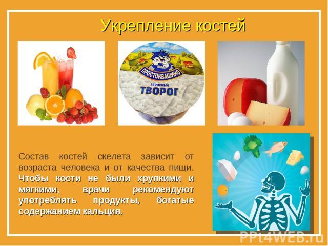 Укрепление костей * Состав костей скелета зависит от возраста человека и от качества пищи. Чтобы кости не были хрупкими и мягкими, врачи рекомендуют употреблять продукты, богатые содержанием кальция.