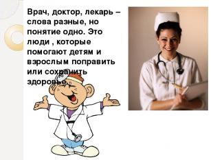 Врач, доктор, лекарь – слова разные, но понятие одно. Это люди , которые помогаю