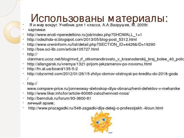 Использованы материалы: Я и мир вокруг. Учебник для 1 класса. А.А.Вахрушев, М. 2009г. картинки http://www.enoti-nperedelkino.ru/job/index.php?SHOWALL_1=1 http://odezhda-si.blogspot.com/2013/05/blog-post_5312.html http://www.oreninform.ru/list/detail…