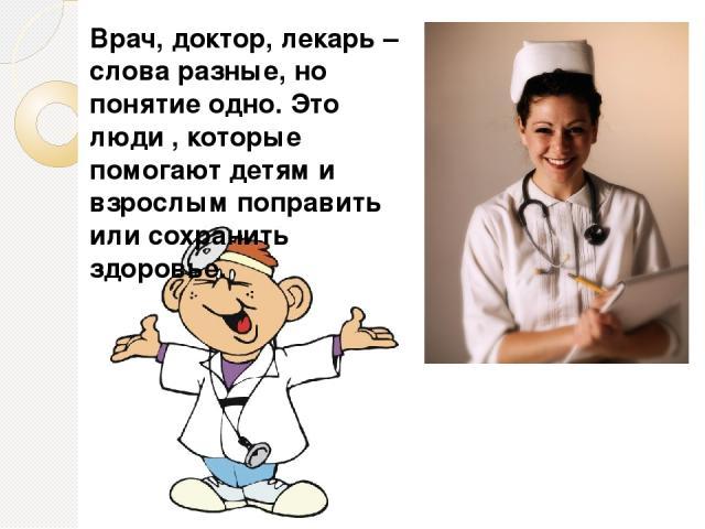 Врач, доктор, лекарь – слова разные, но понятие одно. Это люди , которые помогают детям и взрослым поправить или сохранить здоровье.