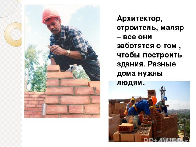 Архитектор, строитель, маляр – все они заботятся о том , чтобы построить здания. Разные дома нужны людям.