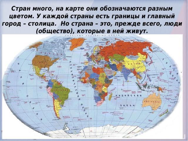 Стран много, на карте они обозначаются разным цветом. У каждой страны есть границы и главный город – столица. Но страна – это, прежде всего, люди (общество), которые в ней живут.