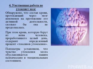 4. Умственная работа не утомляет мозг Обнаружено, что состав крови, протекающий