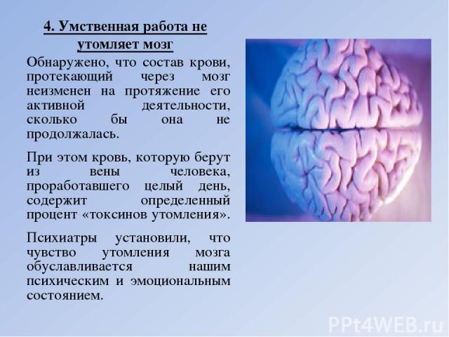 4. Умственная работа не утомляет мозг Обнаружено, что состав крови, протекающий через мозг неизменен на протяжение его активной деятельности, сколько бы она не продолжалась. При этом кровь, которую берут из вены человека, проработавшего целый день, …