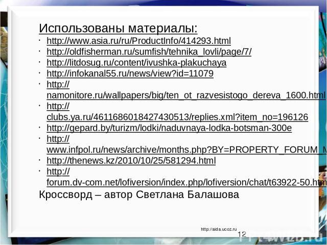 http://aida.ucoz.ru Использованы материалы: http://www.asia.ru/ru/ProductInfo/414293.html http://oldfisherman.ru/sumfish/tehnika_lovli/page/7/ http://litdosug.ru/content/ivushka-plakuchaya http://infokanal55.ru/news/view?id=11079 http://namonitore.r…