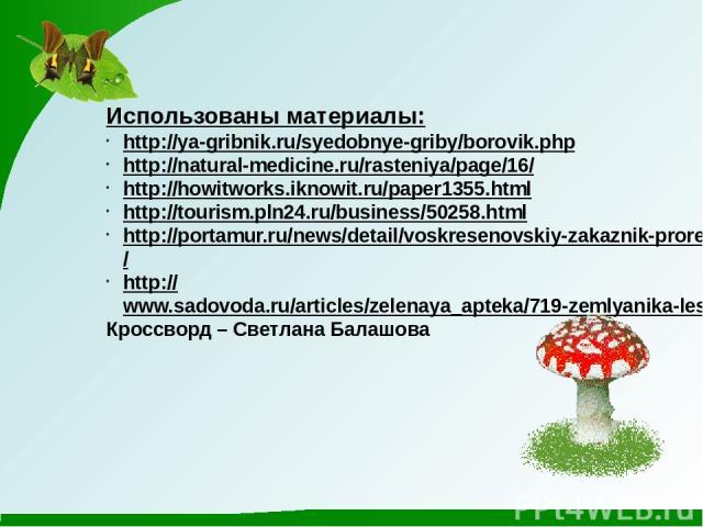 Использованы материалы: http://ya-gribnik.ru/syedobnye-griby/borovik.php http://natural-medicine.ru/rasteniya/page/16/ http://howitworks.iknowit.ru/paper1355.html http://tourism.pln24.ru/business/50258.html http://portamur.ru/news/detail/voskresenov…