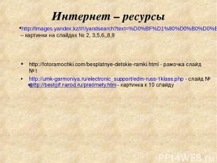 Интернет – ресурсы http://fotoramochki.com/besplatnye-detskie-ramki.html - рамоч