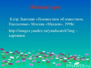 Литература: Клэр Льюэлин «Неизвестное об известном. Насекомые» Москва «Махаон»,