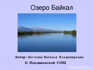 Автор : Костенко Наталья Владимировна Б- Неклиновской СОШ Озеро Байкал