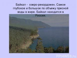 Байкал - озеро-рекордсмен. Самое глубокое и большое по объему пресной воды в мир