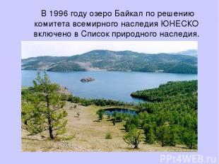 В 1996 году озеро Байкал по решению комитета всемирного наследия ЮНЕСКО включено