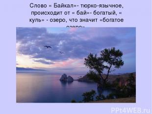Слово « Байкал»- тюрко-язычное, происходит от « бай»- богатый, « куль» - озеро,