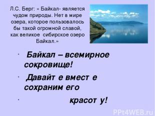 Л.С. Берг: « Байкал- является чудом природы. Нет в мире озера, которое пользовал
