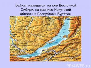 Байкал находится на юге Восточной Сибири, на границе Иркутской области и Республ