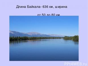 Длина Байкала- 636 км, ширина от 50 до 80 км.