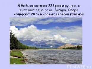 В Байкал впадает 336 рек и ручьев, а вытекает одна река- Ангара. Озеро содержит