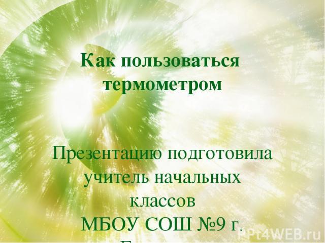 Как пользоваться термометром Презентацию подготовила учитель начальных классов МБОУ СОШ №9 г. Бугульма Филиппова С.А.