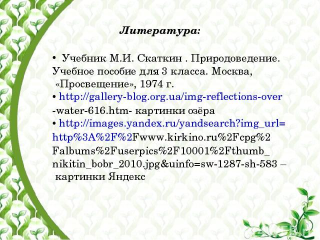 Литература: Учебник М.И. Скаткин . Природоведение. Учебное пособие для 3 класса. Москва, «Просвещение», 1974 г. http://gallery-blog.org.ua/img-reflections-over -water-616.htm- картинки озёра http://images.yandex.ru/yandsearch?img_url= http%3A%2F%2Fw…