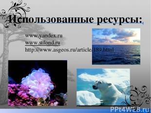 Использованные ресурсы: www.yandex.ru www.stfond.ru http://www.asgeos.ru/article
