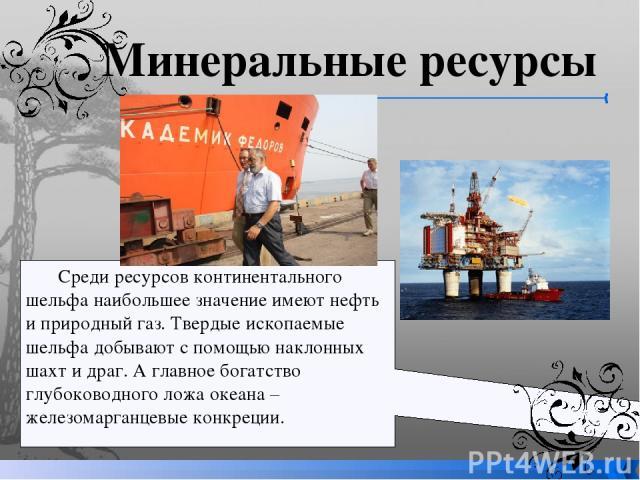 Среди ресурсов континентального шельфа наибольшее значение имеют нефть и природный газ. Твердые ископаемые шельфа добывают с помощью наклонных шахт и драг. А главное богатство глубоководного ложа океана – железомарганцевые конкреции. Минеральные ресурсы