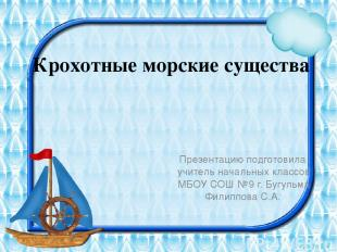 Крохотные морские существа Презентацию подготовила учитель начальных классов МБО