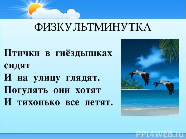 Птички в гнёздышках сидят И на улицу глядят. Погулять они хотят И тихонько все летят. ФИЗКУЛЬТМИНУТКА