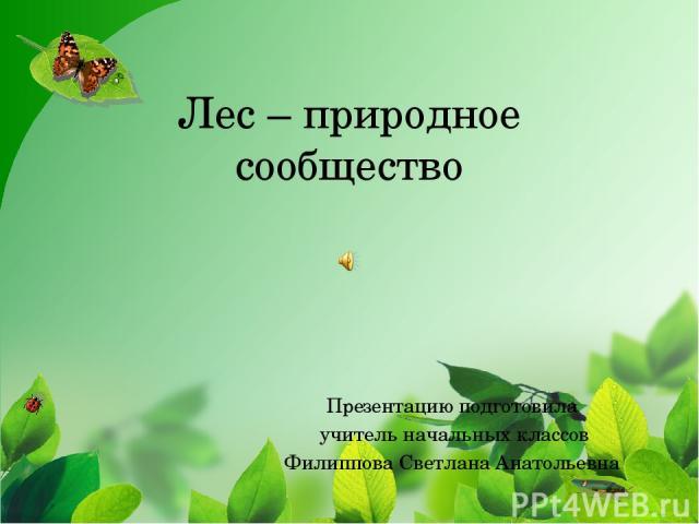 Лес – природное сообщество Презентацию подготовила учитель начальных классов Филиппова Светлана Анатольевна