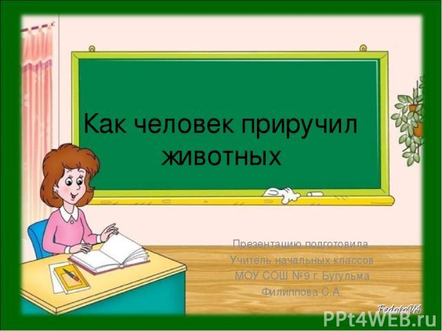 Как человек приручил животных Презентацию подготовила Учитель начальных классов МОУ СОШ №9 г. Бугульма Филиппова С.А.