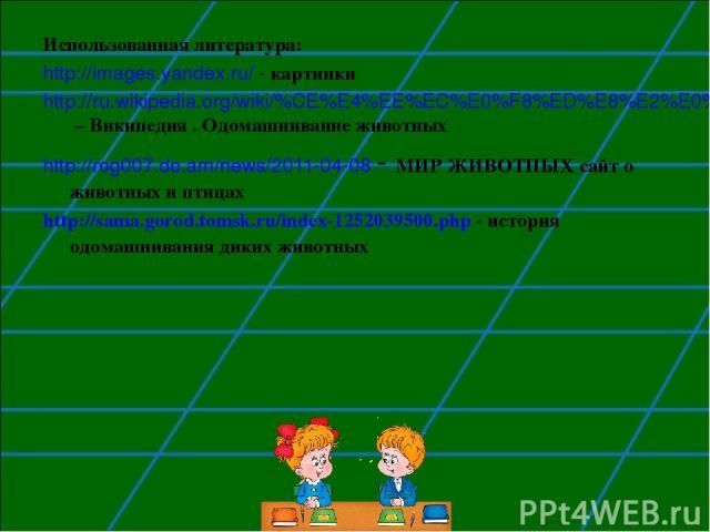 Использованная литература: http://images.yandex.ru/ - картинки http://ru.wikipedia.org/wiki/%CE%E4%EE%EC%E0%F8%ED%E8%E2%E0%ED%E8%E5 – Википедия . Одомашнивание животных http://rog007.do.am/news/2011-04-08 - МИР ЖИВОТНЫХ сайт о животных и птицах http…
