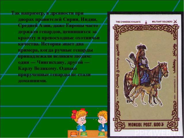 Так например, в древности при дворах правителей Сирии, Индии, Средней Азии, даже Европы часто держали гепардов, ценившихся за красоту и превосходные охотничьи качества. История знает два примера, когда ручные гепарды принадлежали великим людям: один…