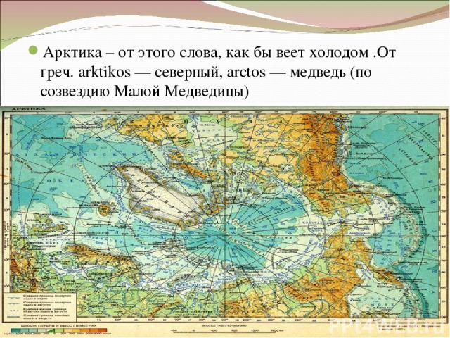 Арктика – от этого слова, как бы веет холодом .От греч. arktikos— северный, аrctos— медведь (по созвездию Малой Медведицы)