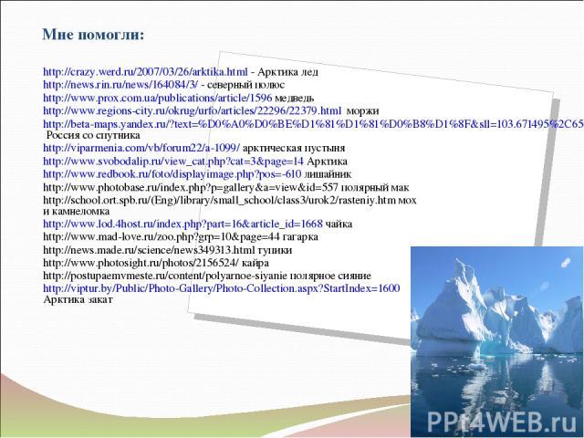 Мне помогли: http://crazy.werd.ru/2007/03/26/arktika.html - Арктика лед http://news.rin.ru/news/164084/3/ - северный полюс http://www.prox.com.ua/publications/article/1596 медведь http://www.regions-city.ru/okrug/urfo/articles/22296/22379.html моржи…