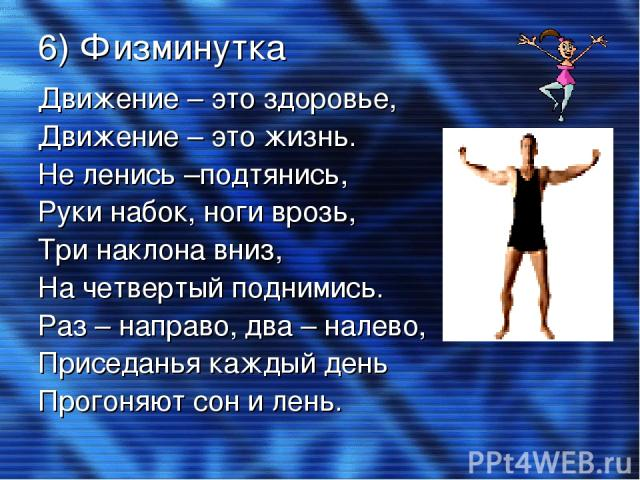 6) Физминутка Движение – это здоровье, Движение – это жизнь. Не ленись –подтянись, Руки набок, ноги врозь, Три наклона вниз, На четвертый поднимись. Раз – направо, два – налево, Приседанья каждый день Прогоняют сон и лень.
