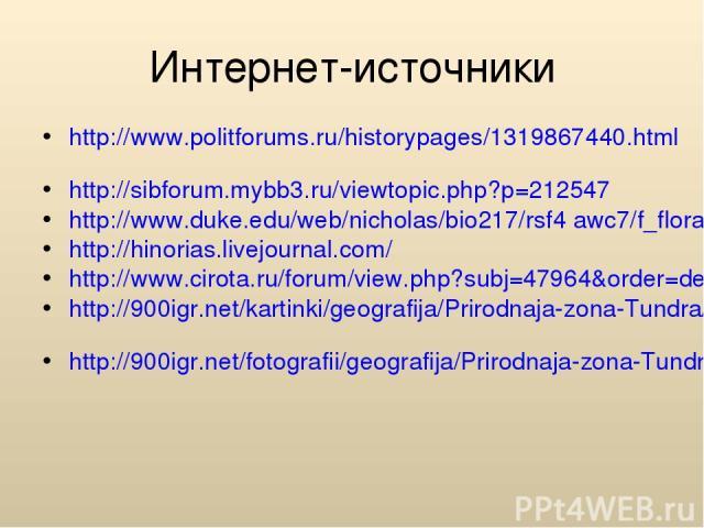 Интернет-источники http://www.politforums.ru/historypages/1319867440.html http://sibforum.mybb3.ru/viewtopic.php?p=212547 http://www.duke.edu/web/nicholas/bio217/rsf4 awc7/f_flora.html http://hinorias.livejournal.com/ http://www.cirota.ru/forum/view…