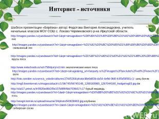 Интернет - источники Шаблон презентации «Берёзка» автор: Федотова Виктория Алекс