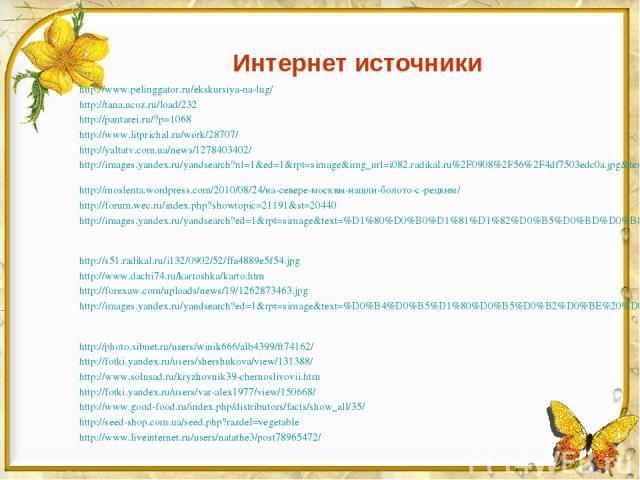 Интернет источники http://www.pelinggator.ru/ekskursiya-na-lug/ http://tana.ucoz.ru/load/232 http://pantarei.ru/?p=1068 http://www.litprichal.ru/work/28707/ http://yaltatv.com.ua/news/1278403402/ http://images.yandex.ru/yandsearch?nl=1&ed=1&rpt=sima…