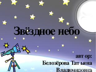 Звёздное небо автор: Белозёрова Татьяна Владимировна учитель начальных классов М