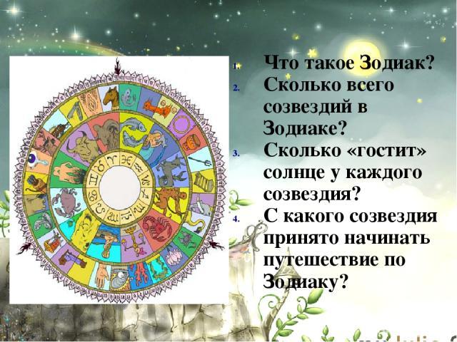 Что такое Зодиак? Сколько всего созвездий в Зодиаке? Сколько «гостит» солнце у каждого созвездия? С какого созвездия принято начинать путешествие по Зодиаку?