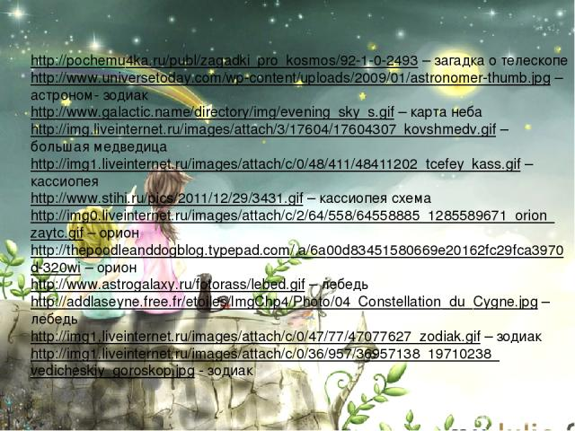 http://pochemu4ka.ru/publ/zagadki_pro_kosmos/92-1-0-2493 – загадка о телескопе http://www.universetoday.com/wp-content/uploads/2009/01/astronomer-thumb.jpg – астроном- зодиак http://www.galactic.name/directory/img/evening_sky_s.gif – карта неба http…