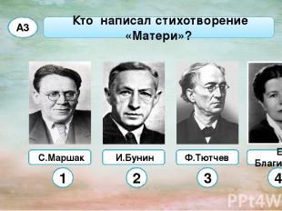 С.Маршак Ф.Тютчев Кто написал стихотворение «Матери»? А3 И.Бунин Е. Благинина 1