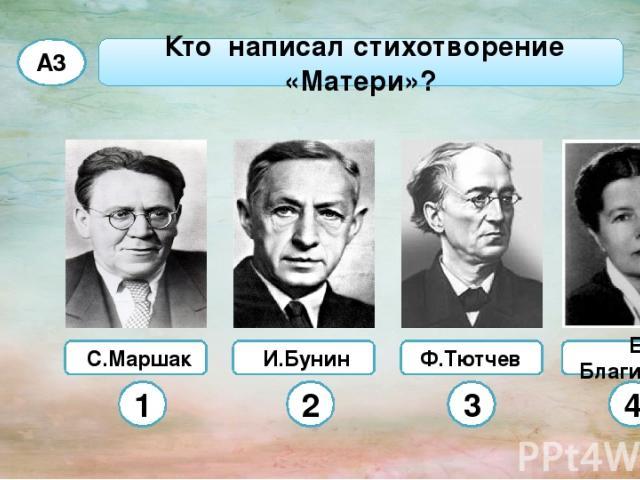 С.Маршак Ф.Тютчев Кто написал стихотворение «Матери»? А3 И.Бунин Е. Благинина 1 2 3 4