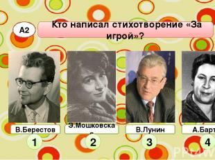 А2 Кто написал стихотворение «За игрой»? Э.Мошковская 1 2 3 4 В.Берестов В.Лунин