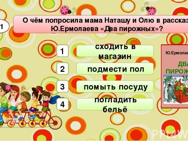 помыть посуду О чём попросила мама Наташу и Олю в рассказе Ю.Ермолаева «Два пирожных»? А1 сходить в магазин подмести пол погладить бельё 1 2 3 4 ДВА ПИРОЖНЫХ Ю.Ермолаев