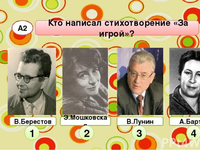 А2 Кто написал стихотворение «За игрой»? Э.Мошковская 1 2 3 4 В.Берестов В.Лунин А.Барто